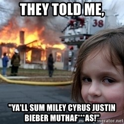 "Disaster Girl - They told me, ""Ya'll sum miley cyrus justin bieber muthaf***as!"""