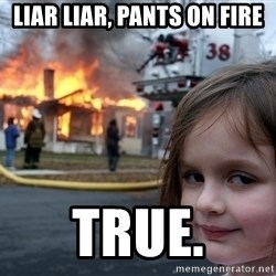 Disaster Girl - liar liar, pants on fire true.