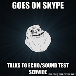 Forever Alone - Goes on skype talks to echo/sound test service