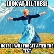 Look at all these - look at all these notes i will forget after the test