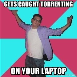 Douchebag Roommate - gets caught torrenting on your laptop