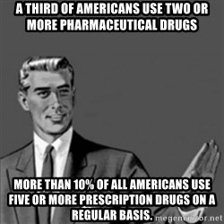 Correction Guy - a third of Americans use two or more pharmaceutical drugs more than 10% of all Americans use five or more prescription drugs on a regular basis.