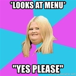 "Fat Girl - *Looks at menu* ""Yes Please"""
