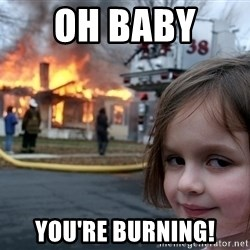 Disaster Girl - Oh baby  You're burning!