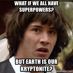 Conspiracy Keanu - What if we all have superpowers? but earth is our kryptonite?