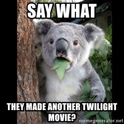 Koala can't believe it - SAY WHAT THEY MADE ANOTHER TWILIGHT MOVIE?