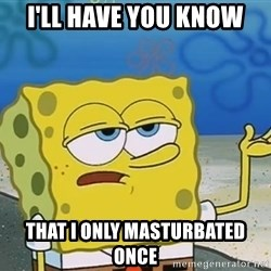 I'll have you know Spongebob - I'll have you know That I only masturbated once
