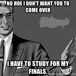 Correction Man  - NO HOE I DON'T WANT YOU TO COME OVER I HAVE TO STUDY FOR MY FINALS.