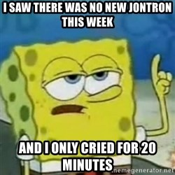 I only cried for 20 minute - i saw there was no new jontron this week and i only cried for 20 minutes