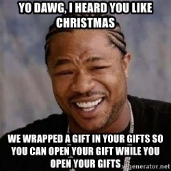 Yo Dawg - yO dAWG, i HEARD YOU LIKE CHRISTMAS WE WRAPPED A GIFT IN YOUR GIFTS SO YOU CAN OPEN YOUR GIFT WHILE YOU OPEN YOUR GIFTS