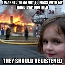 Disaster Girl - I warned them not to mess with my handicap brother They Should've listened