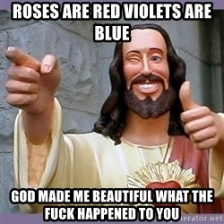 buddy jesus - ROSES ARE RED VIOLETS ARE BLUE GOD MADE ME BEAUTIFUL WHAT THE FUCK HAPPENED TO YOU