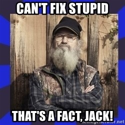 HEY... Si Robertson - Can't fix stupid That's a fact, jack!