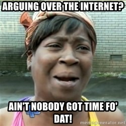 Ain't Nobody got time fo that - arguing over the internet? ain't nobody got time fo' dat!