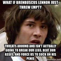 Conspiracy Keanu - WHAT IF BRENBUSCUS LENNON JUST THREW empty threats around and isn't actually going to break our legs, beat our asses, and force us to suck on his penis