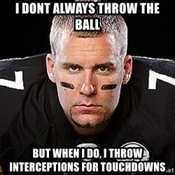 Ben Roethlisberger - i dont always throw the ball But when I do, I throw interceptions for touchdowns