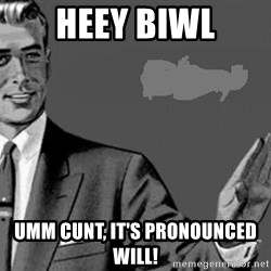 Correction Man  - HEEY BIWL UMM CUNT, IT'S PRONOUNCED WILL!