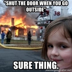 """Disaster Girl - """"shut the door when you go outside"""" sure thing."""