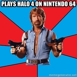 Chuck Norris  - Plays halo 4 on nintendo 64