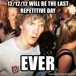 sudden realization guy - 12/12/12 Will be the last repetitive Day Ever