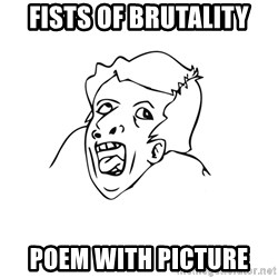 genius rage meme - fists of brutality poem with picture