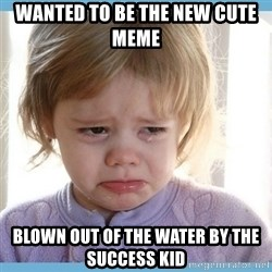 crying kid - Wanted to be the new cute meme Blown out of the water by the success kid