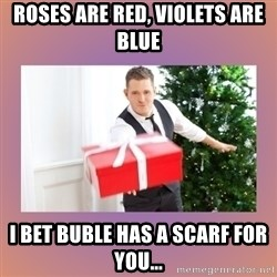 Michael Buble - roses are red, violets are blue i bet buble has a scarf for you...