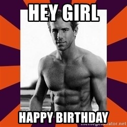 hey girl ryan reynolds - Hey girl Happy Birthday