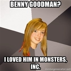 Musically Oblivious 8th Grader - Benny Goodman? I loved him in Monsters, Inc.
