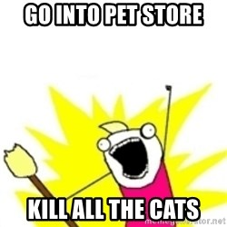x all the y - go into pet store kill all the cats
