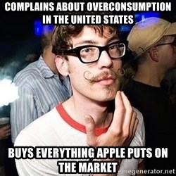 Super Smart Hipster - Complains about overconsumption in the United States Buys everything apple puts on the market