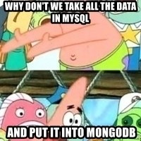 patrick star - Why don't we take all the data in mysql   and put it into mongodb