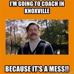 Marty Huggins - I'm going to coach in Knoxville because it's a mess!!
