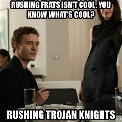 you know what's cool justin - RUshing Frats isn't cool. you know what's cool? Rushing trojan Knights