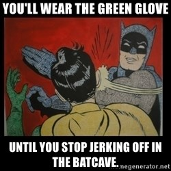 Batman Slappp - you'll wear the green glove until you stop jerking off in the batcave.