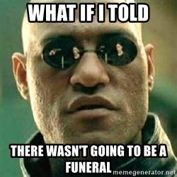 what if i told you matri - What if i told There wasn't going to be a funeral
