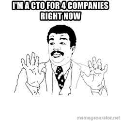 we got a badass over here - I'M A CTO FOR 4 COMPANIES RIGHT NOW