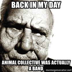 Back In My Day - Back in my day Animal collective was actually a band