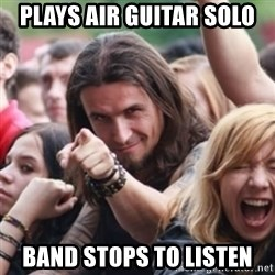 Ridiculously Photogenic Metalhead - Plays air guitar solo band stops to listen