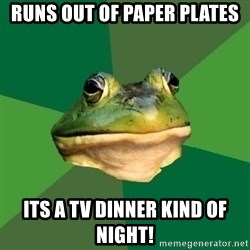 Foul Bachelor Frog - runs out of paper plates its a tv dinner kind of night!