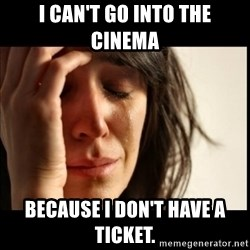 First World Problems - I can't go into the cinema because i don't have a ticket.