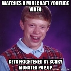 Bad Luck Brian - watches a minecraft youtube video gets frightened by scary monster pop up