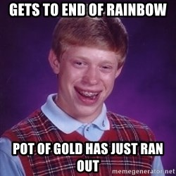Bad Luck Brian - gets to end of rainbow pot of gold has just ran out