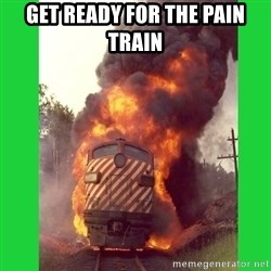 choo choo - GET READY FOR THE PAIN TRAIN