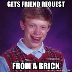 Bad Luck Brian - gets friend request from a brick