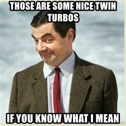 MR bean - THOSE ARE SOME NICE TWIN TURBOS  IF YOU KNOW WHAT I MEAN