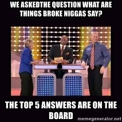 FamilyFeud - We askedthe question what are things broke niggas say? The top 5 answers are on the board