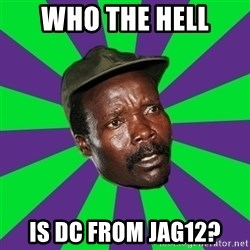 Mad Kony - Who the hell is DC from jag12?