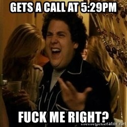 superbad  - gets a call at 5:29PM fuck me right?