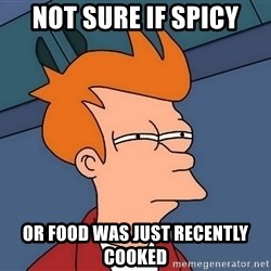 Futurama Fry - not sure if spicy or food was just recently cooked